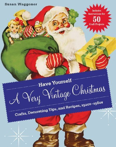 Susan Waggoner Have Yourself A Very Vintage Christmas Crafts Decorating Tips And Recipes 1920s 1960s
