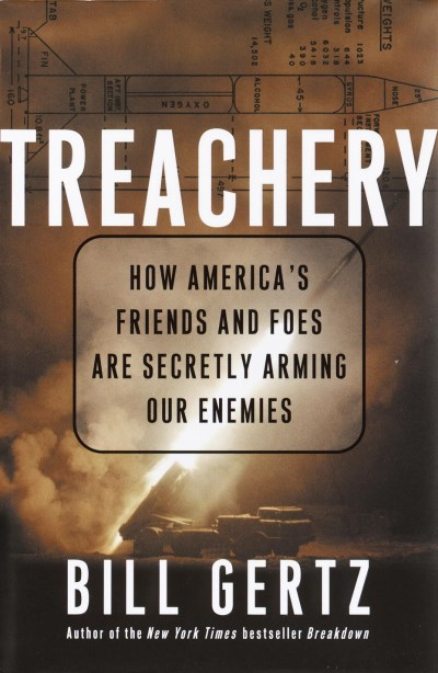 Bill Gertz Treachery How America's Friends & Foes Are Secretly Arming Our Enemies