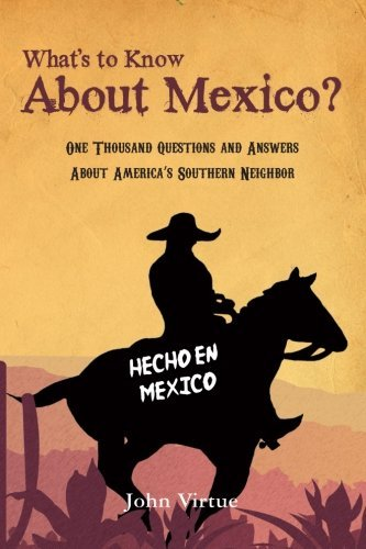 john-virtue-whats-to-know-about-mexico-one-thousand-questions-and-answers-about-america