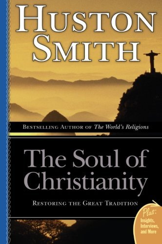 Huston Smith The Soul Of Christianity Restoring The Great Tradition