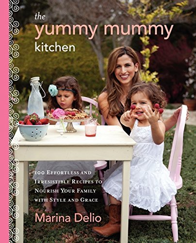 Marina Delio The Yummy Mummy Kitchen 100 Effortless And Irresistible Recipes To Nouris