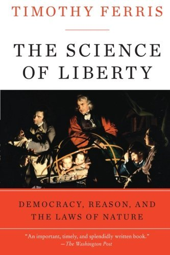 Timothy Ferris The Science Of Liberty Democracy Reason And The Laws Of Nature