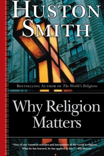 Huston Smith Why Religion Matters The Fate Of The Human Spirit In An Age Of Disbeli