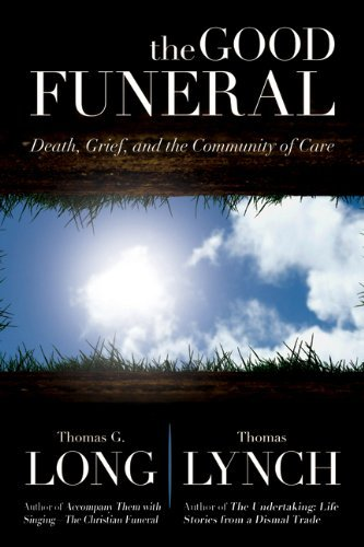 Thomas G. Long The Good Funeral Death Grief And The Community Of Care