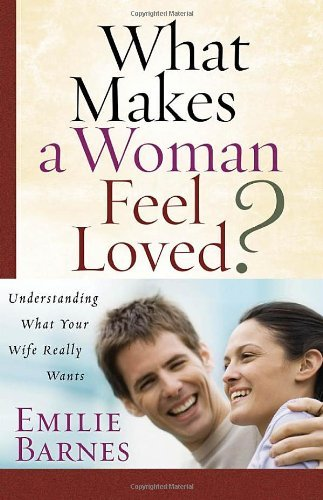Emilie Barnes What Makes A Woman Feel Loved? Understanding What Your Wife Really Wants