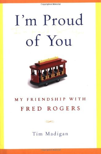 Tim Madigan I'm Proud Of You My Friendship With Fred Rogers