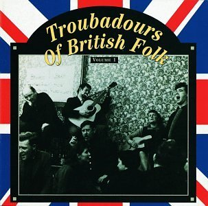 Troubadours Of British Folk Vol. 1 Unearthing The Traditio