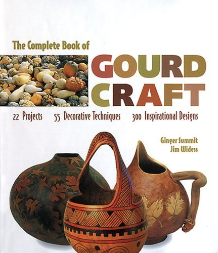 Ginger Summit The Complete Book Of Gourd Craft 22 Projects * 55 Decorative Techniques * 300 Insp