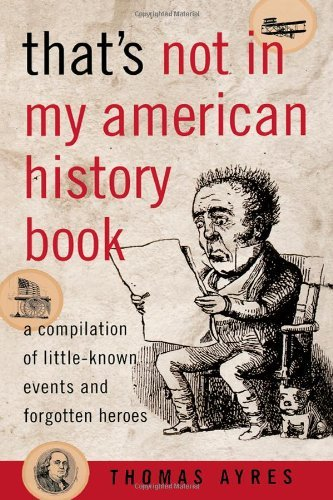 Thomas Ayres That's Not In My American History Book A Compilation Of Little Known Events And Forgotte