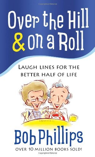 Bob Phillips Over The Hill & On A Roll Laugh Lines For The Better Half Of Life