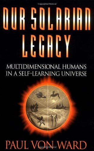 Paul Von Ward Our Solarian Legacy Multidimensional Humans In A Self Learning Univer