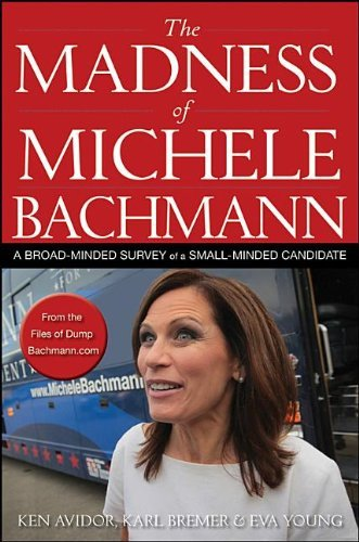 Ken Avidor The Madness Of Michele Bachmann A Broad Minded Survey Of A Small Minded Candidate