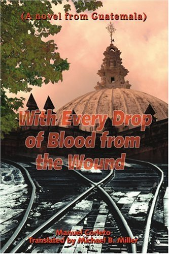 Manuel Corleto With Every Drop Of Blood From The Wound (a Novel From Guatemala)
