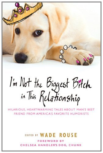 Wade Rouse I'm Not The Biggest Bitch In This Relationship Hilarious Heartwarming Tales About Man's Best Fr