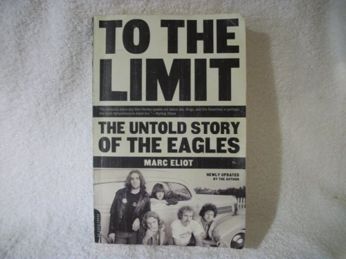 Marc Eliot To The Limit The Untold Story Of The Eagles