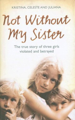 Kristina Celeste & Juliana Not Without My Sister The True Story Of Three Girls Violated & Betrayed