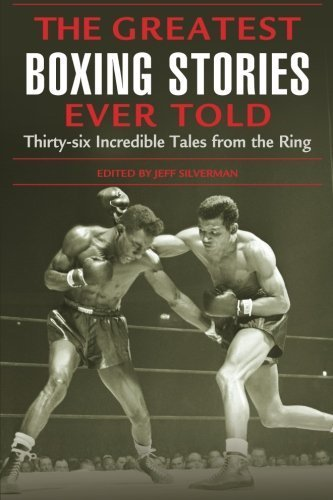 Jeff Silverman Greatest Boxing Stories Ever Told Thirty Six Incredible Tales From The Ring