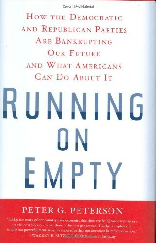 Peter G. Peterson Running On Empty How The Democratic & Republican Parties Are Bankrupting Our Future & What Americans Can Do About It