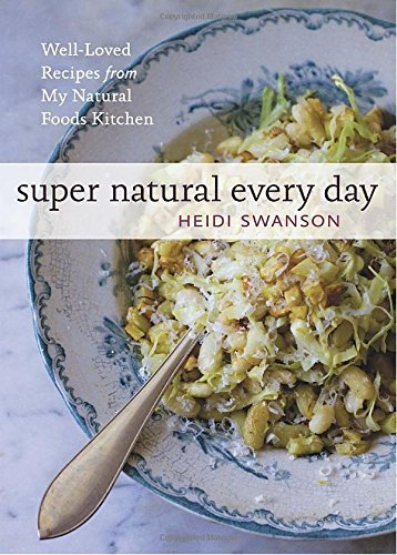 Heidi Swanson Super Natural Every Day Well Loved Recipes From My Natural Foods Kitchen
