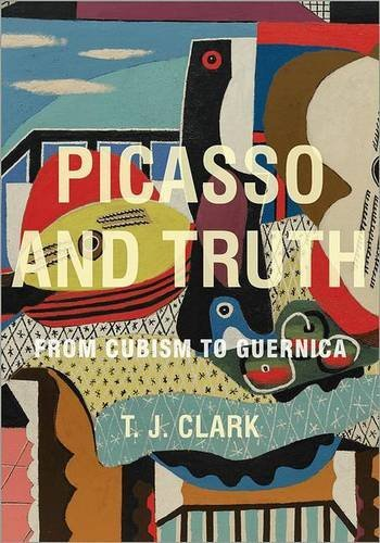 T. J. Clark Picasso And Truth From Cubism To Guernica