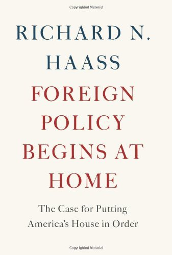 Richard Haass Foreign Policy Begins At Home The Case For Putting America's House In Order