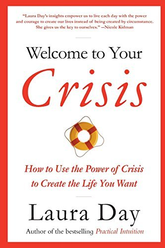 Laura Day Welcome To Your Crisis How To Use The Power Of Crisis To Create The Life