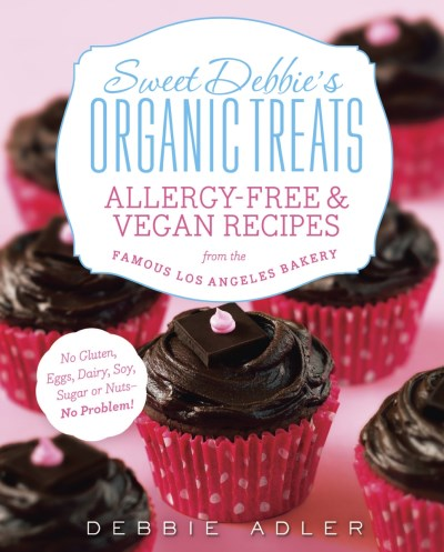Debbie Adler Sweet Debbie's Organic Treats Allergy Free & Vegan Recipes From The Famous Los