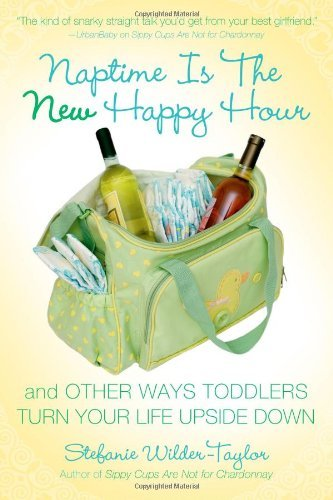 Stefanie Wilder Taylor Naptime Is The New Happy Hour And Other Ways Toddlers Turn Your Life Upside Dow