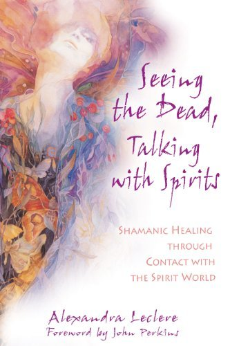 Alexandra Leclere Seeing The Dead Talking With Spirits Shamanic Healing Through Contact With The Spirit