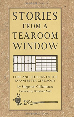 Shigenori Chikamatsu Stories From A Tearoom Window Lore And Legends Of The Japanese Tea Ceremony