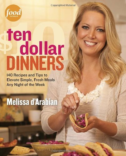 Melissa D'arabian Ten Dollar Dinners 140 Recipes And Tips To Elevate Simple Fresh Mea