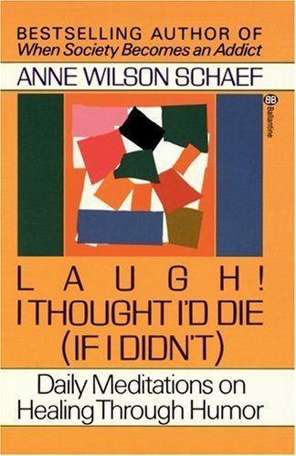 Anne Wilson Schaef Laugh! I Thought I'd Die (if I Didn't) Daily Meditations On Healing Through Humor