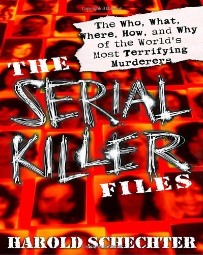 Harold Schechter The Serial Killer Files The Who What Where How And Why Of The World's