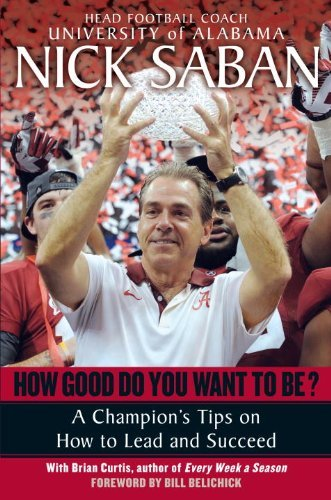 Nick Saban How Good Do You Want To Be? A Champion's Tips On How To Lead And Succeed At W