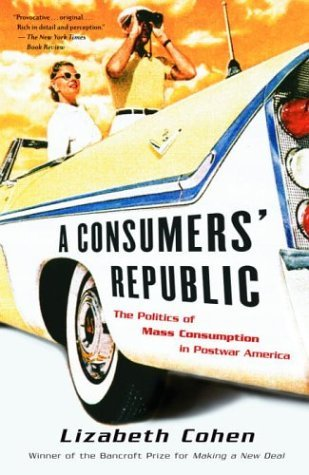 Lizabeth Cohen A Consumers' Republic The Politics Of Mass Consumption In Postwar Ameri