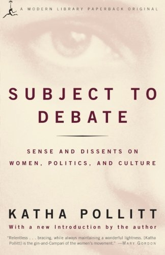 Katha Pollitt Subject To Debate Sense And Dissents On Women Politics And Cultur