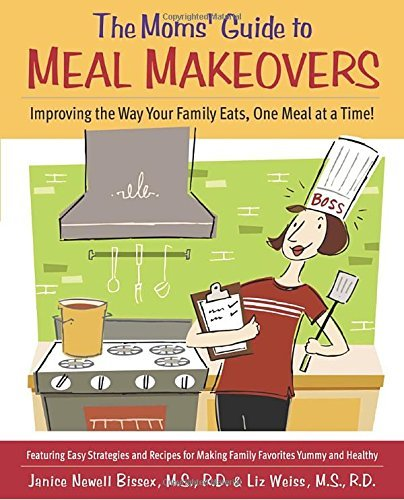 Janice Bissex The Moms' Guide To Meal Makeovers Improving The Way Your Family Eats One Meal At A