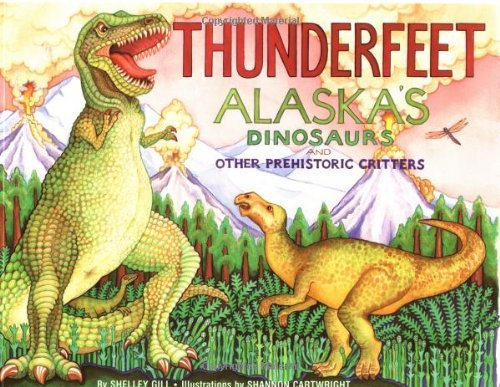 Shelley Gill Thunderfeet Alaska's Dinosaurs And Other Prehistoric Critters