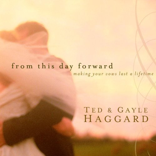 Ted Haggard From This Day Forward Making Your Vows Last A Lifetime