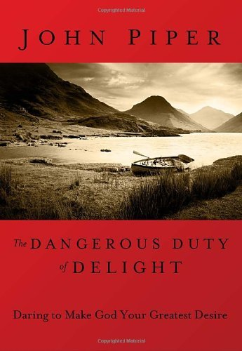 John Piper The Dangerous Duty Of Delight Daring To Make God Your Greatest Desire