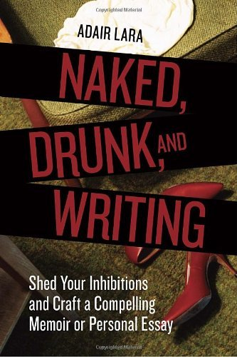 Adair Lara Naked Drunk And Writing Shed Your Inhibitions And Craft A Compelling Memo Revised
