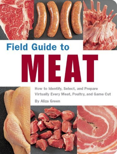 Aliza Green Field Guide To Meat How To Identify Select And Prepare Virtually Ev