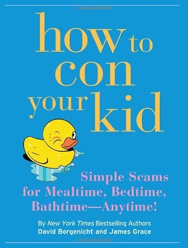 David Borgenicht How To Con Your Kid Simple Seams For Mealtime Bedtime Bathtime Any
