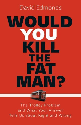 David Edmonds Would You Kill The Fat Man? The Trolley Problem And What Your Answer Tells Us