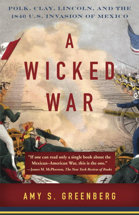 Amy S. Greenberg A Wicked War Polk Clay Lincoln And The 1846 U.S. Invasion O