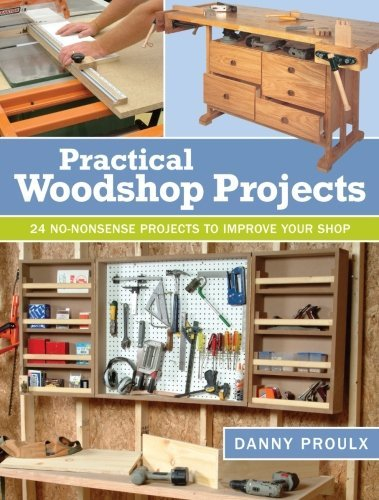 Danny Proulx Practical Woodshop Projects 24 No Nonsense Projects To Improve Your Shop