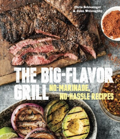 Chris Schlesinger The Big Flavor Grill No Marinade No Hassle Recipes For Delicious Stea
