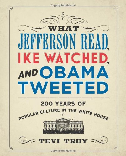Tevi Troy What Jefferson Read Ike Watched And Obama Tweete 200 Years Of Popular Culture In The White House