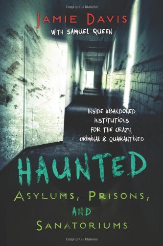 jamie-davis-whitmer-haunted-asylums-prisons-and-sanatoriums-inside-abandoned-institutions-for-the-crazy-crim