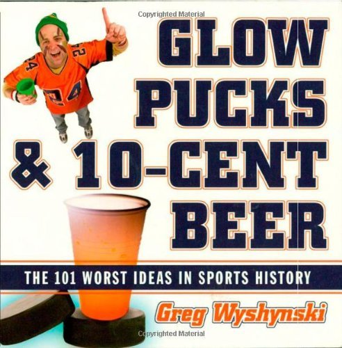 Greg Wyshynski Glow Pucks And 10 Cent Beer The 101 Worst Ideas In Sports History
